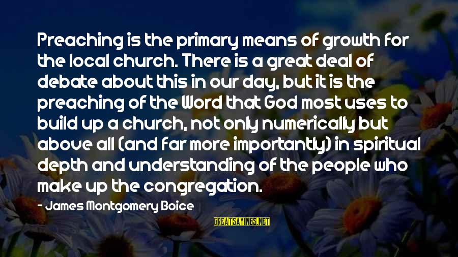 The Local Church Sayings By James Montgomery Boice: Preaching is the primary means of growth for the local church. There is a great