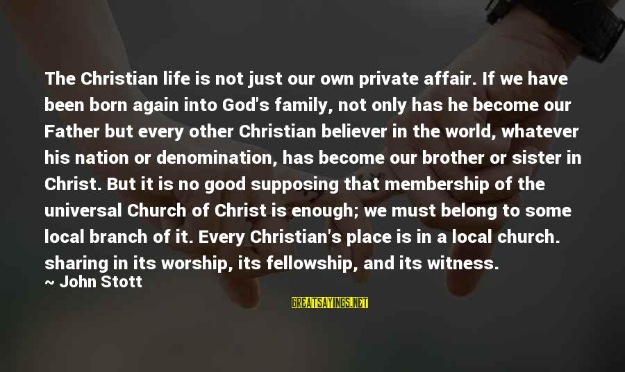 The Local Church Sayings By John Stott: The Christian life is not just our own private affair. If we have been born