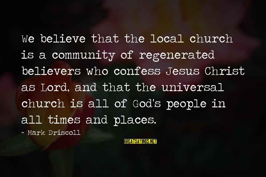The Local Church Sayings By Mark Driscoll: We believe that the local church is a community of regenerated believers who confess Jesus
