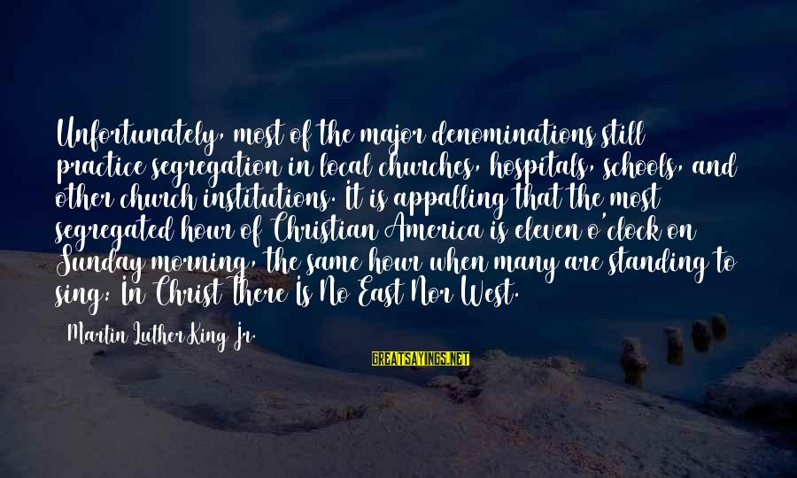 The Local Church Sayings By Martin Luther King Jr.: Unfortunately, most of the major denominations still practice segregation in local churches, hospitals, schools, and