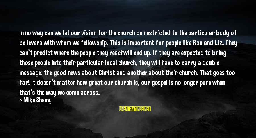 The Local Church Sayings By Mike Shamy: In no way can we let our vision for the church be restricted to the