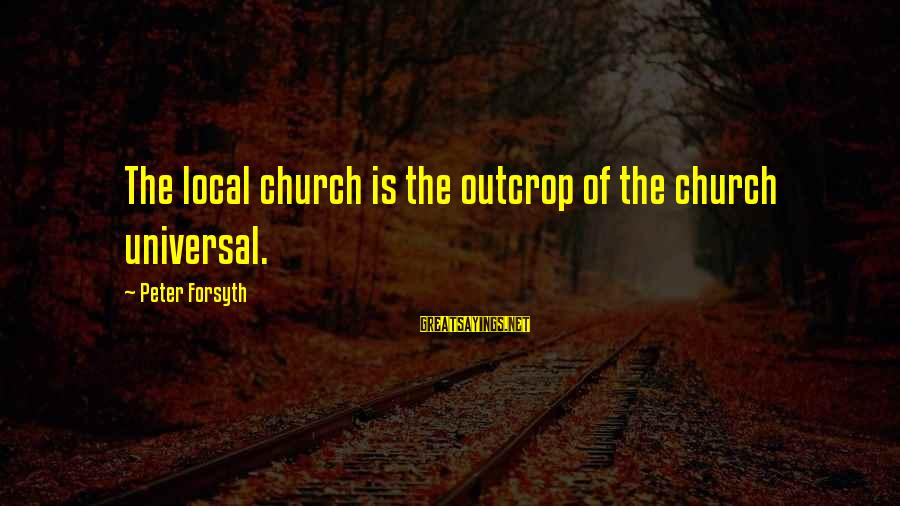 The Local Church Sayings By Peter Forsyth: The local church is the outcrop of the church universal.