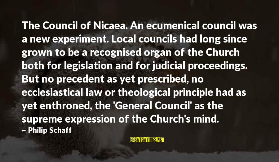 The Local Church Sayings By Philip Schaff: The Council of Nicaea. An ecumenical council was a new experiment. Local councils had long