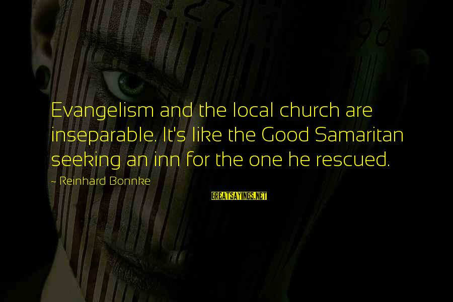 The Local Church Sayings By Reinhard Bonnke: Evangelism and the local church are inseparable. It's like the Good Samaritan seeking an inn