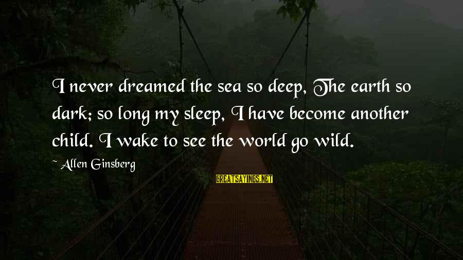 The Long Earth Sayings By Allen Ginsberg: I never dreamed the sea so deep, The earth so dark; so long my sleep,