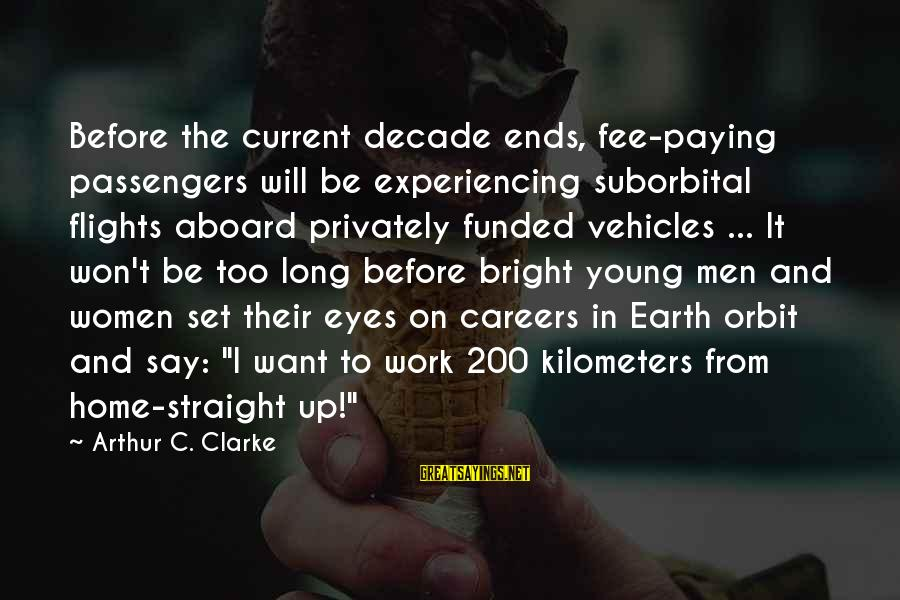 The Long Earth Sayings By Arthur C. Clarke: Before the current decade ends, fee-paying passengers will be experiencing suborbital flights aboard privately funded