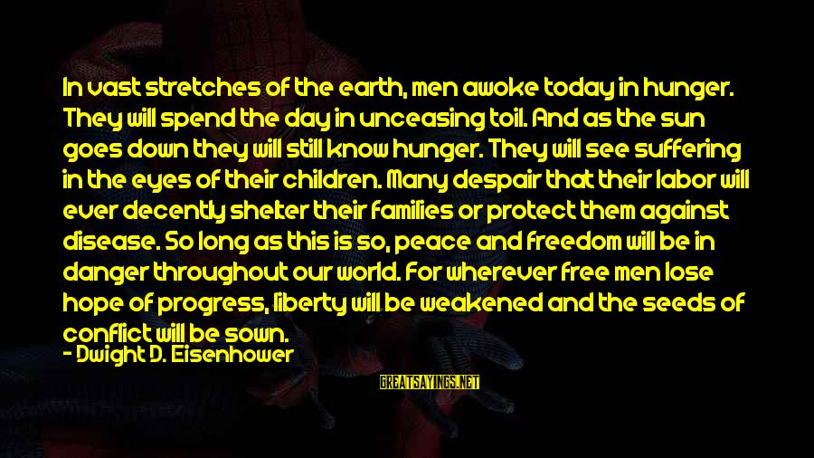 The Long Earth Sayings By Dwight D. Eisenhower: In vast stretches of the earth, men awoke today in hunger. They will spend the