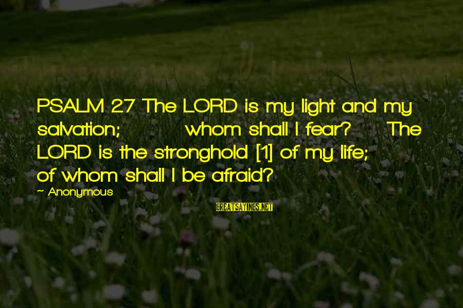 The Lord Is My Light And My Salvation Sayings By Anonymous: PSALM 27 The LORD is my light and my salvation; whom shall I fear? The