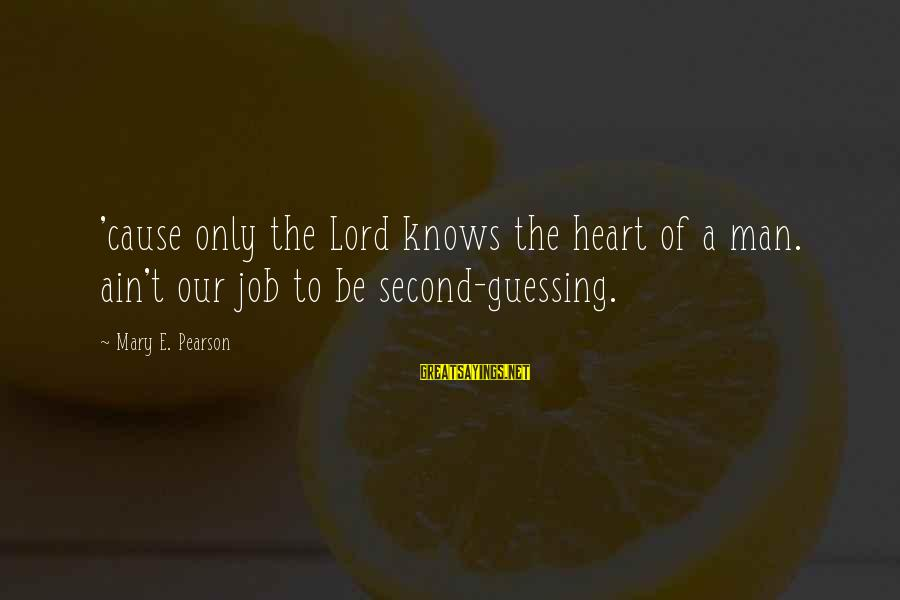 The Lord Knows My Heart Sayings By Mary E. Pearson: 'cause only the Lord knows the heart of a man. ain't our job to be