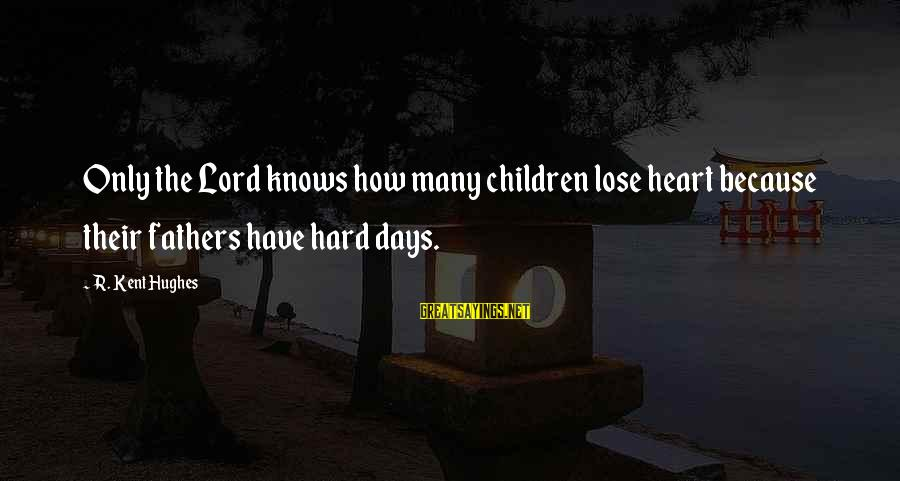 The Lord Knows My Heart Sayings By R. Kent Hughes: Only the Lord knows how many children lose heart because their fathers have hard days.