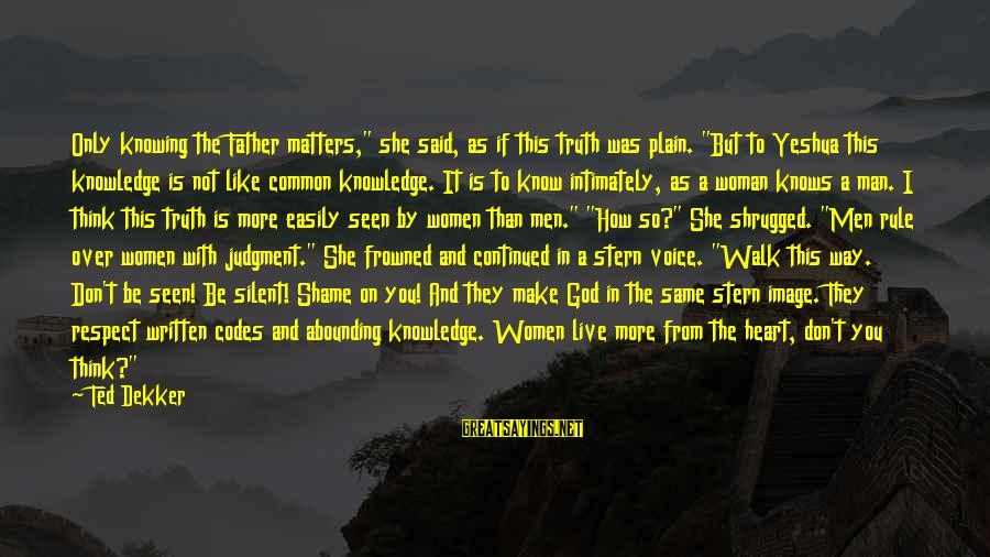 """The Lord Knows My Heart Sayings By Ted Dekker: Only knowing the Father matters,"""" she said, as if this truth was plain. """"But to"""