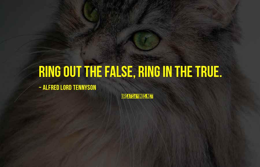 The Lord Sayings By Alfred Lord Tennyson: Ring out the false, ring in the true.
