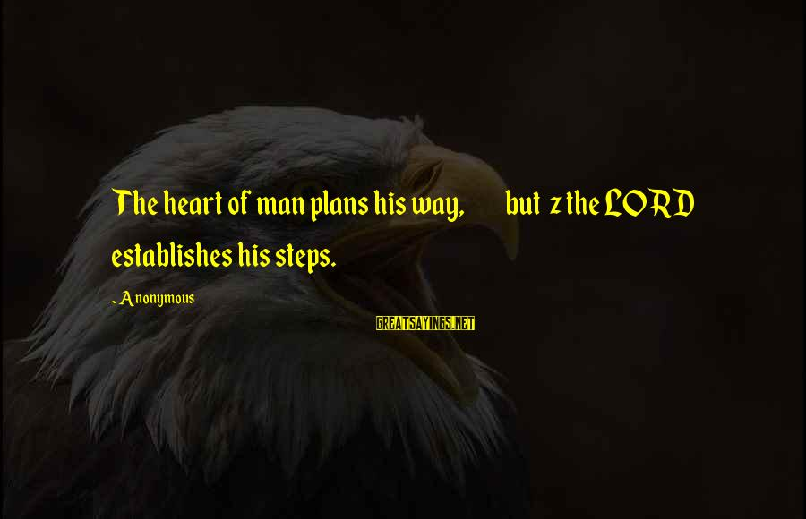 The Lord Sayings By Anonymous: The heart of man plans his way, but z the LORD establishes his steps.