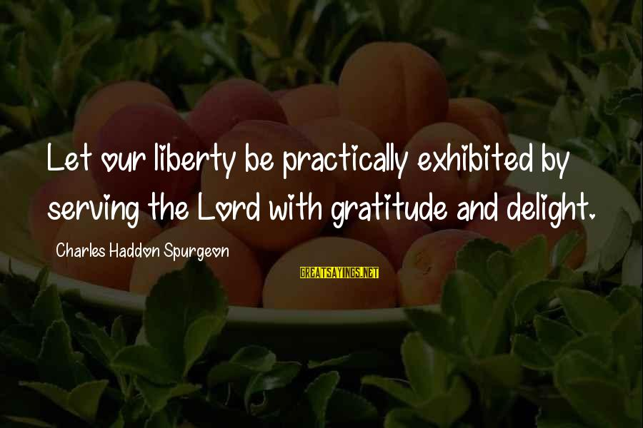 The Lord Sayings By Charles Haddon Spurgeon: Let our liberty be practically exhibited by serving the Lord with gratitude and delight.