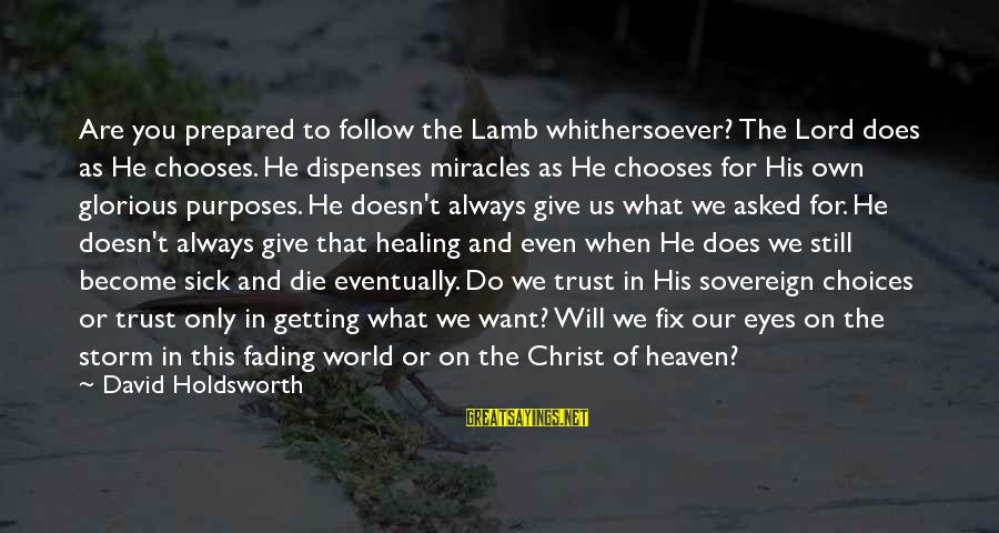 The Lord Sayings By David Holdsworth: Are you prepared to follow the Lamb whithersoever? The Lord does as He chooses. He