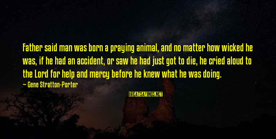 The Lord Sayings By Gene Stratton-Porter: Father said man was born a praying animal, and no matter how wicked he was,