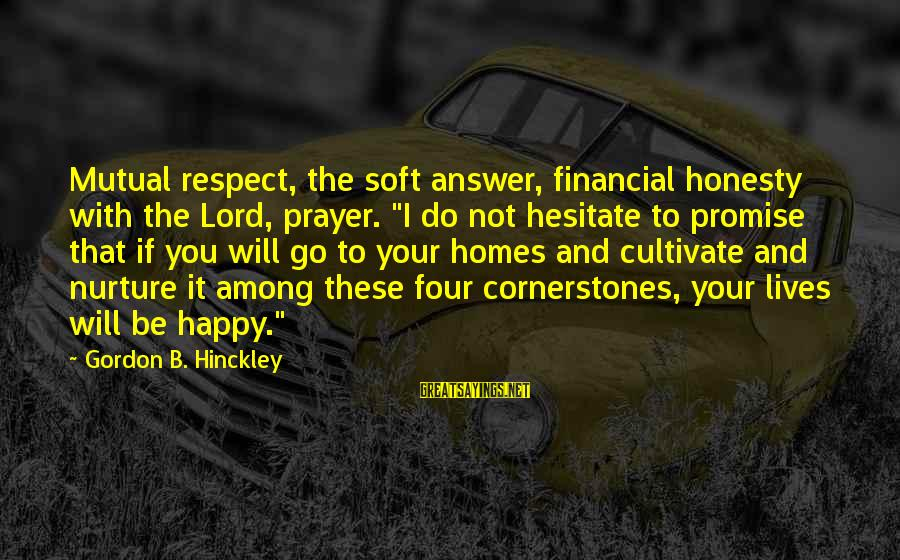 """The Lord Sayings By Gordon B. Hinckley: Mutual respect, the soft answer, financial honesty with the Lord, prayer. """"I do not hesitate"""