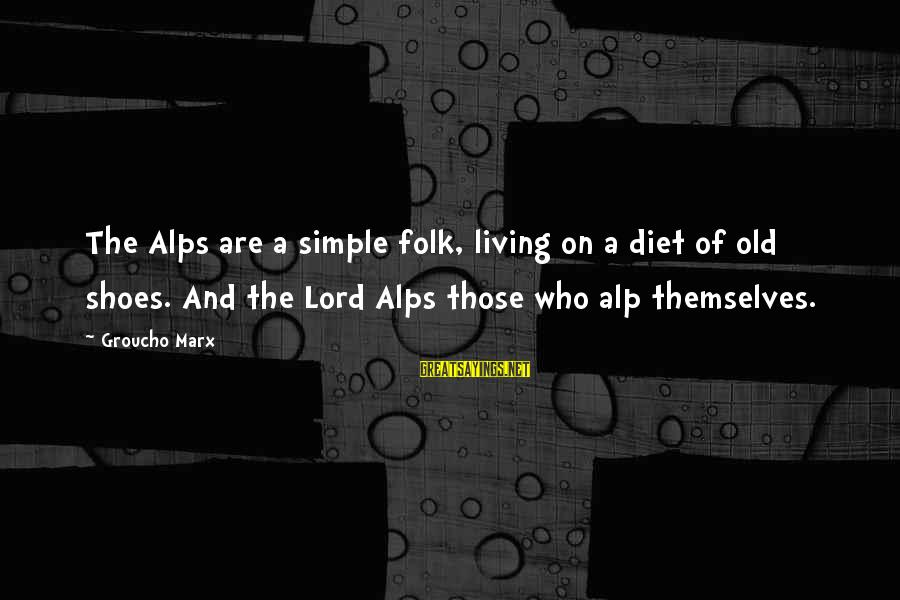 The Lord Sayings By Groucho Marx: The Alps are a simple folk, living on a diet of old shoes. And the