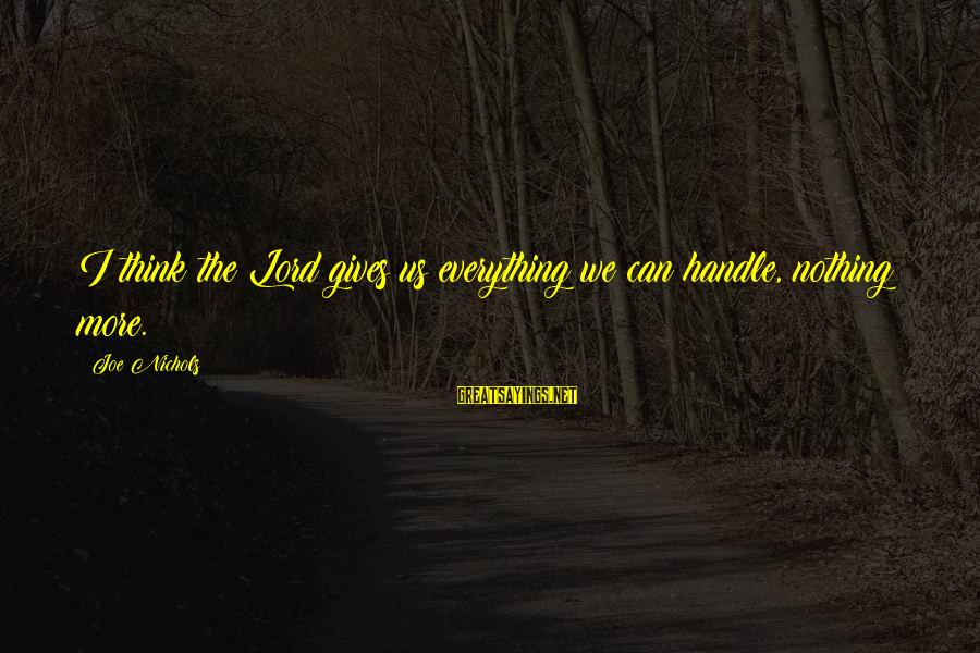 The Lord Sayings By Joe Nichols: I think the Lord gives us everything we can handle, nothing more.