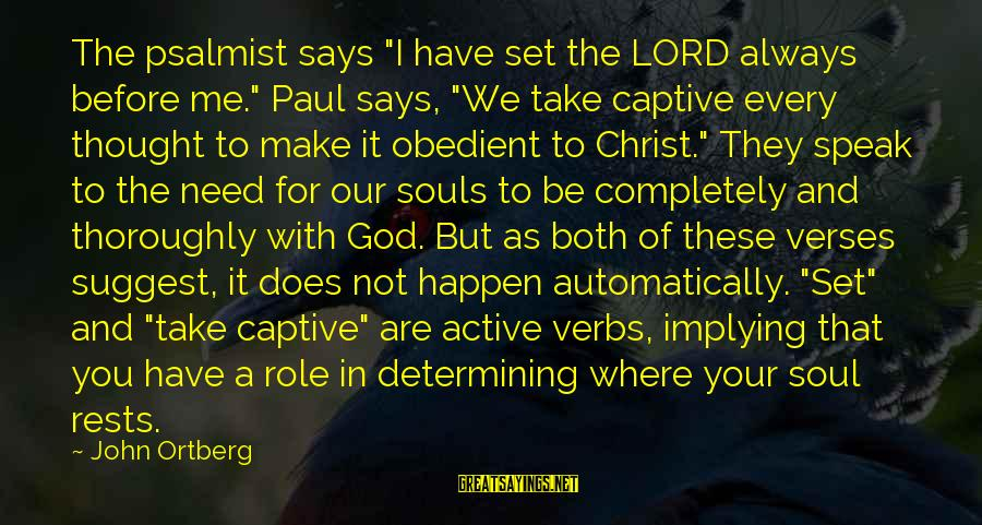 """The Lord Sayings By John Ortberg: The psalmist says """"I have set the LORD always before me."""" Paul says, """"We take"""