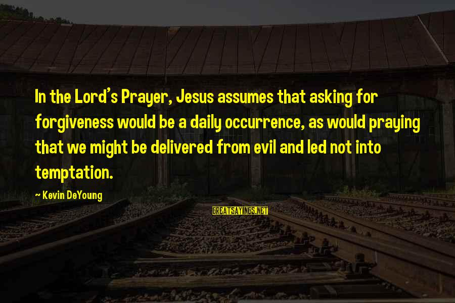 The Lord Sayings By Kevin DeYoung: In the Lord's Prayer, Jesus assumes that asking for forgiveness would be a daily occurrence,