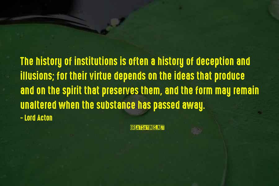 The Lord Sayings By Lord Acton: The history of institutions is often a history of deception and illusions; for their virtue