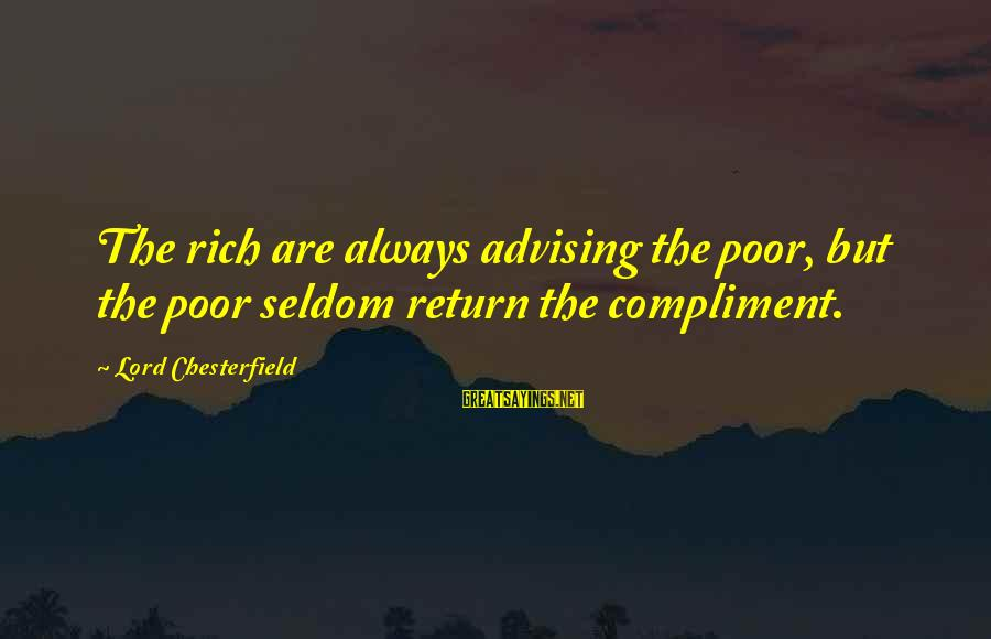 The Lord Sayings By Lord Chesterfield: The rich are always advising the poor, but the poor seldom return the compliment.