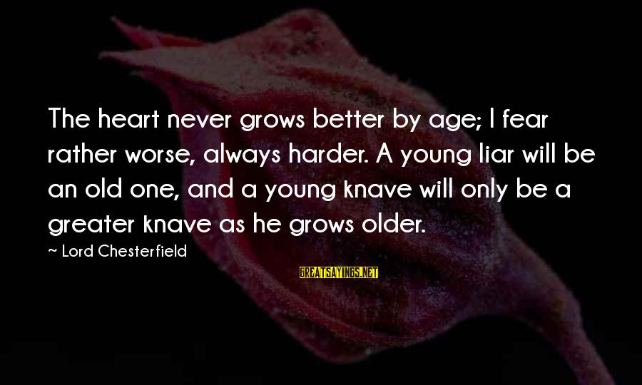 The Lord Sayings By Lord Chesterfield: The heart never grows better by age; I fear rather worse, always harder. A young