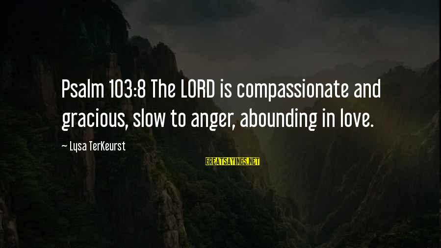 The Lord Sayings By Lysa TerKeurst: Psalm 103:8 The LORD is compassionate and gracious, slow to anger, abounding in love.
