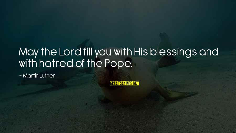 The Lord Sayings By Martin Luther: May the Lord fill you with His blessings and with hatred of the Pope.