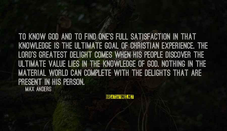 The Lord Sayings By Max Anders: To know God and to find one's full satisfaction in that knowledge is the ultimate