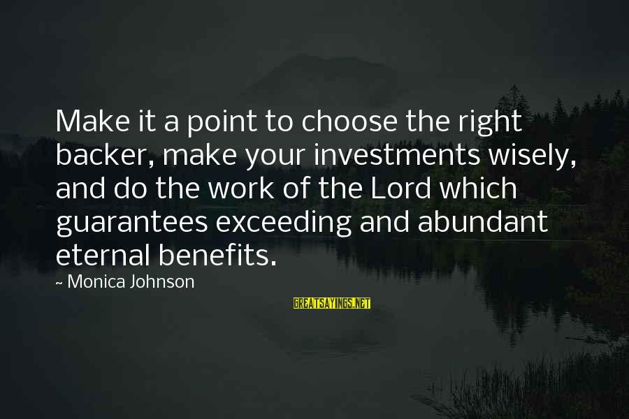 The Lord Sayings By Monica Johnson: Make it a point to choose the right backer, make your investments wisely, and do