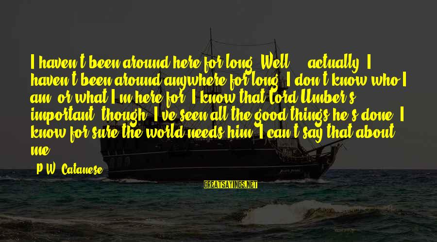 The Lord Sayings By P.W. Catanese: I haven't been around here for long. Well ... actually, I haven't been around anywhere