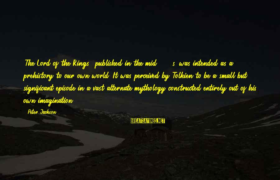 The Lord Sayings By Peter Jackson: 'The Lord of the Rings,' published in the mid-1950s, was intended as a prehistory to