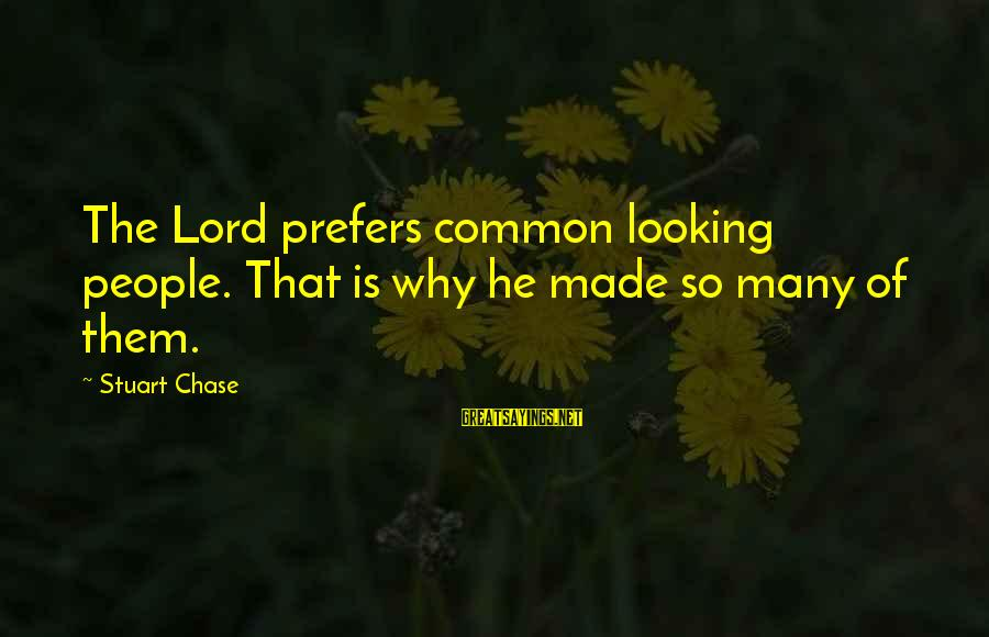 The Lord Sayings By Stuart Chase: The Lord prefers common looking people. That is why he made so many of them.