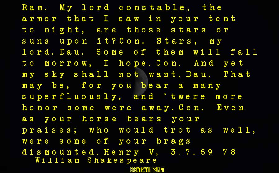 The Lord Sayings By William Shakespeare: Ram. My lord constable, the armor that I saw in your tent to-night, are those
