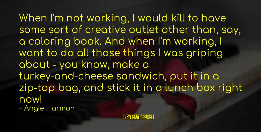The Lunch Box Sayings By Angie Harmon: When I'm not working, I would kill to have some sort of creative outlet other