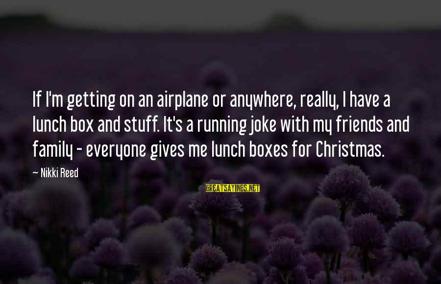The Lunch Box Sayings By Nikki Reed: If I'm getting on an airplane or anywhere, really, I have a lunch box and