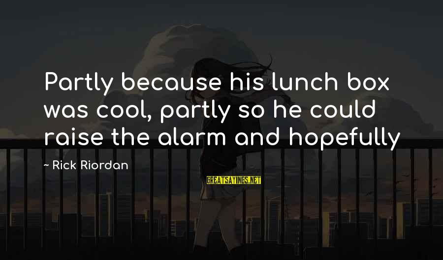 The Lunch Box Sayings By Rick Riordan: Partly because his lunch box was cool, partly so he could raise the alarm and