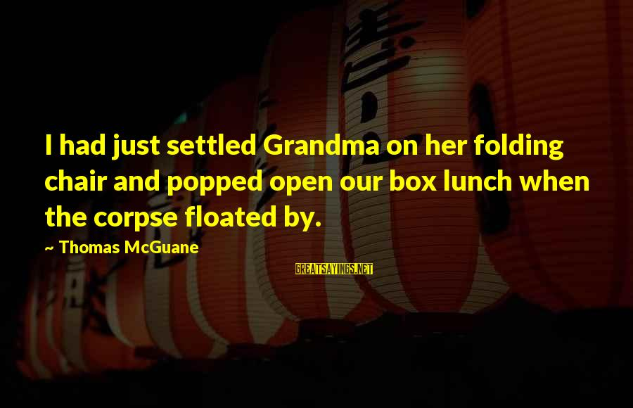The Lunch Box Sayings By Thomas McGuane: I had just settled Grandma on her folding chair and popped open our box lunch