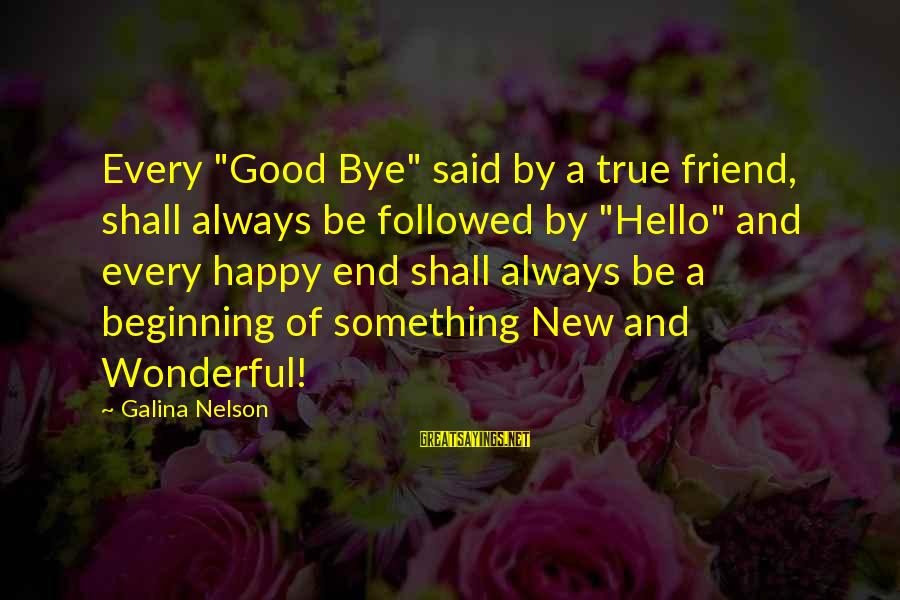 """The Magic Of Friendship Sayings By Galina Nelson: Every """"Good Bye"""" said by a true friend, shall always be followed by """"Hello"""" and"""
