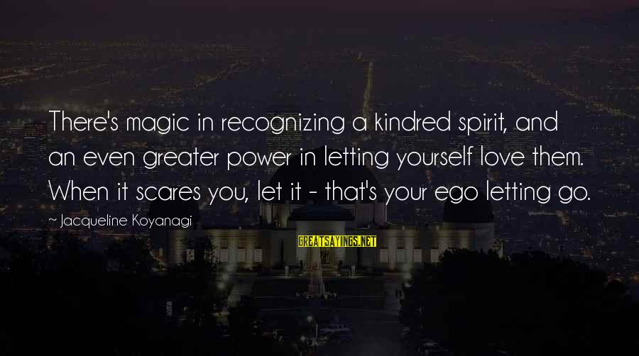 The Magic Of Friendship Sayings By Jacqueline Koyanagi: There's magic in recognizing a kindred spirit, and an even greater power in letting yourself