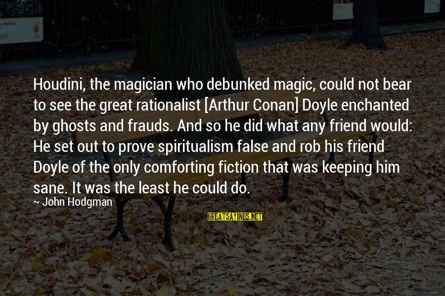 The Magic Of Friendship Sayings By John Hodgman: Houdini, the magician who debunked magic, could not bear to see the great rationalist [Arthur