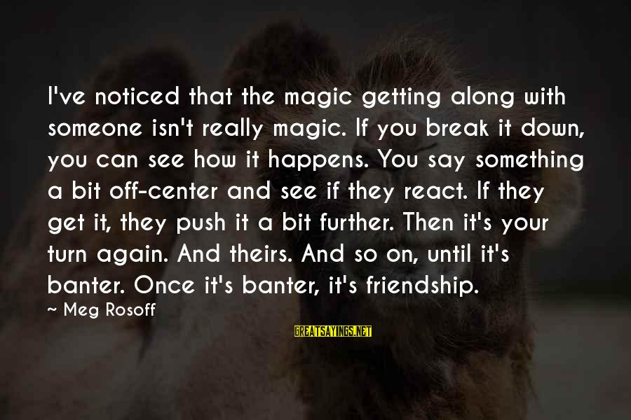 The Magic Of Friendship Sayings By Meg Rosoff: I've noticed that the magic getting along with someone isn't really magic. If you break