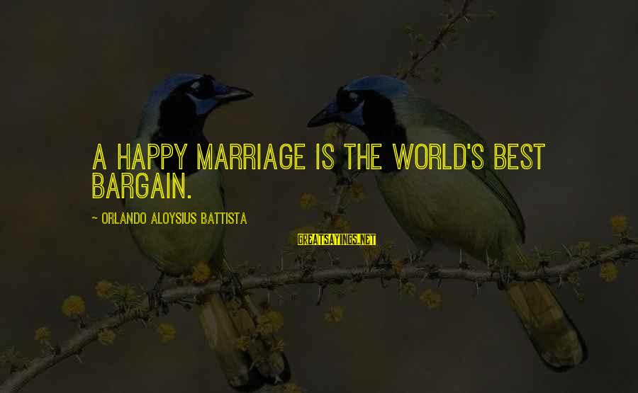 The Marriage Bargain Sayings By Orlando Aloysius Battista: A happy marriage is the world's best bargain.