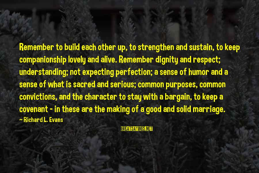 The Marriage Bargain Sayings By Richard L. Evans: Remember to build each other up, to strengthen and sustain, to keep companionship lovely and