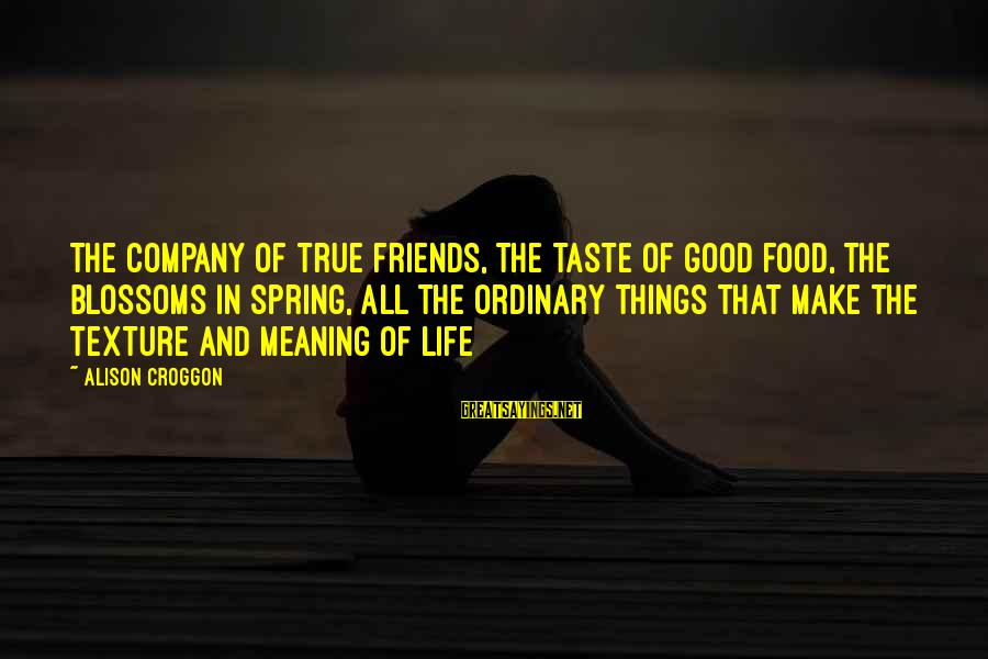 The Meaning Of True Friends Sayings By Alison Croggon: The company of true friends, the taste of good food, the blossoms in spring, all