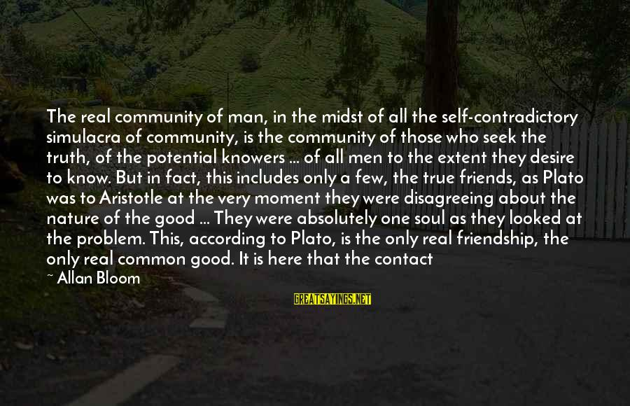 The Meaning Of True Friends Sayings By Allan Bloom: The real community of man, in the midst of all the self-contradictory simulacra of community,