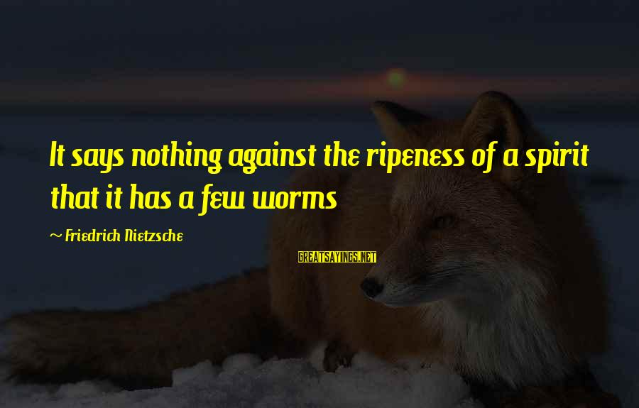 The Meaning Of True Friends Sayings By Friedrich Nietzsche: It says nothing against the ripeness of a spirit that it has a few worms