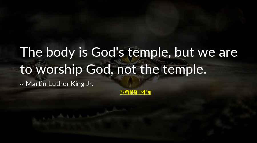 The Meaning Of True Friends Sayings By Martin Luther King Jr.: The body is God's temple, but we are to worship God, not the temple.